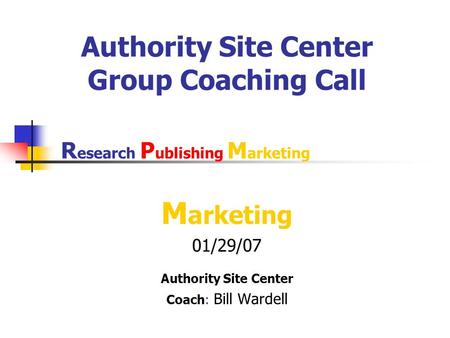 Authority Site Center Group Coaching Call M arketing 01/29/07 Authority Site Center Coach: Bill Wardell R esearch P ublishing M arketing.