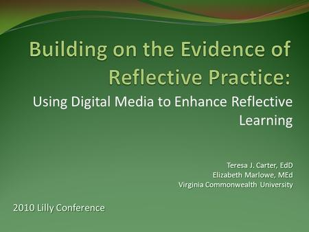Using Digital Media to Enhance Reflective Learning Teresa J. Carter, EdD Elizabeth Marlowe, MEd Virginia Commonwealth University 2010 Lilly Conference.