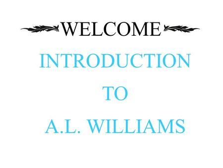 WELCOME INTRODUCTION TO A.L. WILLIAMS.