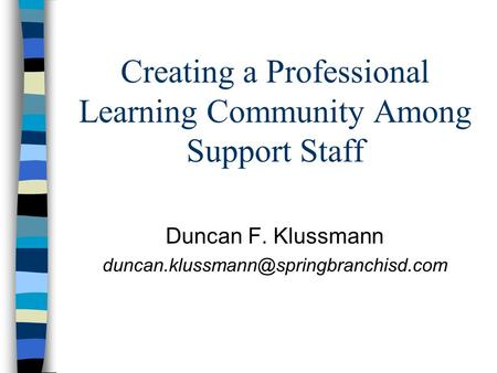 Creating a Professional Learning Community Among Support Staff Duncan F. Klussmann