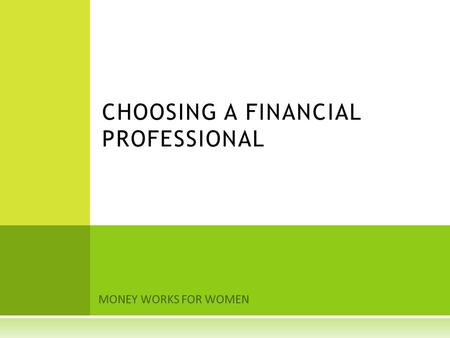 MONEY WORKS FOR WOMEN CHOOSING A FINANCIAL PROFESSIONAL.