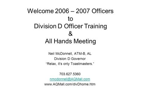 Welcome 2006 – 2007 Officers to Division D Officer Training & All Hands Meeting Neil McDonnell, ATM-B, AL Division D Governor Relax, its only Toastmasters.