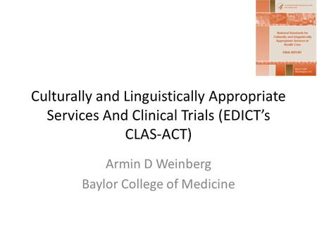 Culturally and Linguistically Appropriate Services And Clinical Trials (EDICTs CLAS-ACT) Armin D Weinberg Baylor College of Medicine.