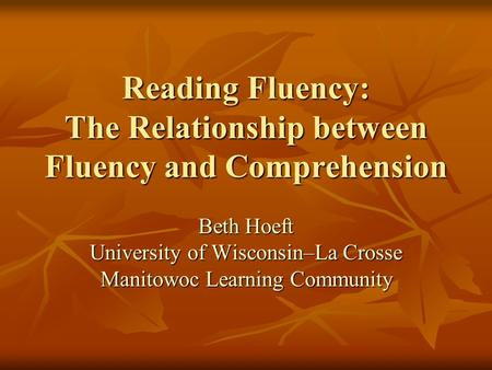 Reading Fluency: The Relationship between Fluency and Comprehension Beth Hoeft University of Wisconsin–La Crosse Manitowoc Learning Community.