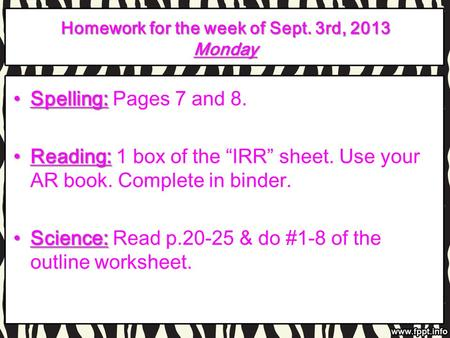 Homework for the week of Sept. 3rd, 2013 Monday Spelling:Spelling: Pages 7 and 8. Reading:Reading: 1 box of the IRR sheet. Use your AR book. Complete in.