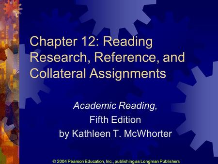 © 2004 Pearson Education, Inc., publishing as Longman Publishers Chapter 12: Reading Research, Reference, and Collateral Assignments Academic Reading,