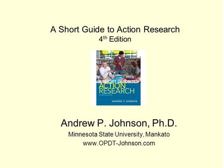 A Short Guide to Action Research 4 th Edition Andrew P. Johnson, Ph.D. Minnesota State University, Mankato www.OPDT-Johnson.com.