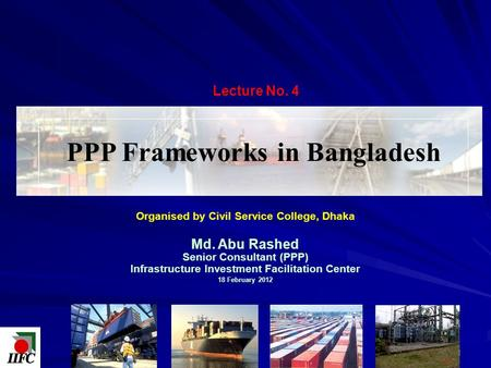 Organised by Civil Service College, Dhaka Md. Abu Rashed Senior Consultant (PPP) Infrastructure Investment Facilitation Center 18 February 2012 PPP Frameworks.