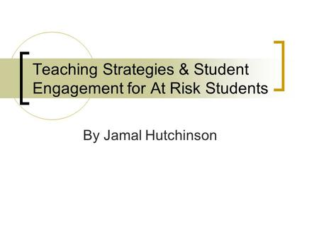 Teaching Strategies & Student Engagement for At Risk Students By Jamal Hutchinson.