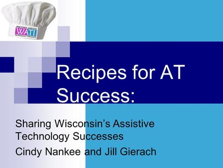 Recipes for AT Success: Sharing Wisconsins Assistive Technology Successes Cindy Nankee and Jill Gierach.