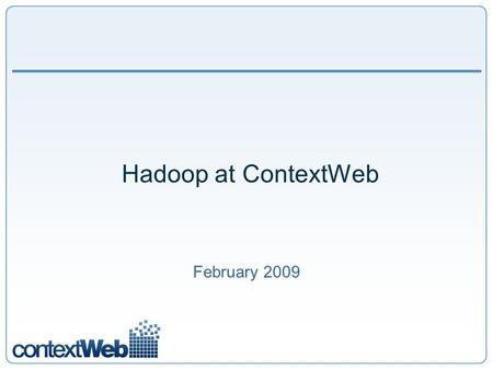 Hadoop at ContextWeb February 2009. 2 ContextWeb: Traffic Traffic – up to 6 thousand Ad requests per second. Comscore Trend Data: