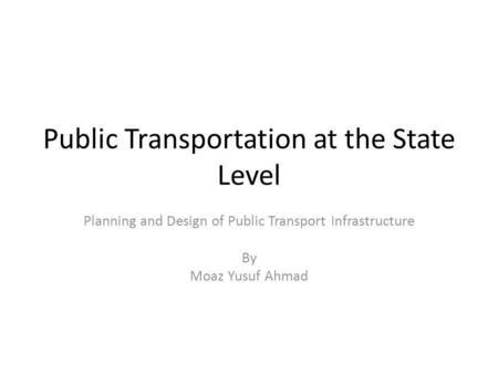 Public Transportation at the State Level Planning and Design of Public Transport Infrastructure By Moaz Yusuf Ahmad.