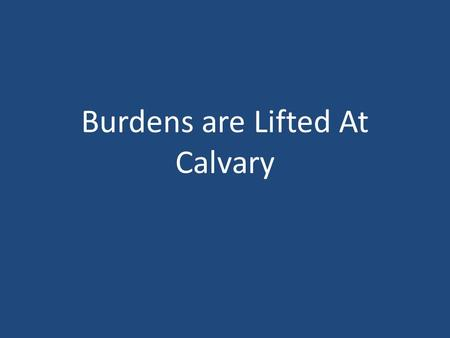 Burdens are Lifted At Calvary. Burdens Are Lifted At Calvary John 19 15 But they cried out, Away with him, away with him, crucify him. Pilate saith unto.