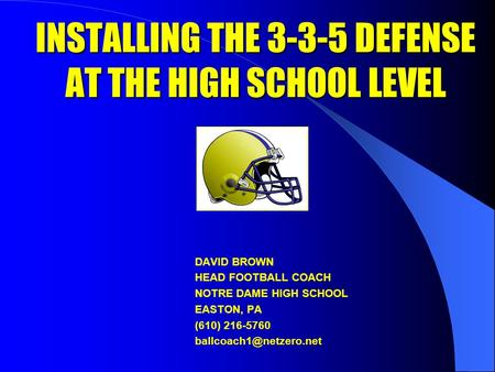 INSTALLING THE 3-3-5 DEFENSE AT THE HIGH SCHOOL LEVEL DAVID BROWN HEAD FOOTBALL COACH NOTRE DAME HIGH SCHOOL EASTON, PA (610) 216-5760