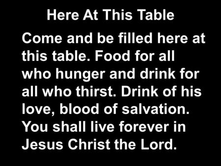 Here At This Table Come and be filled here at this table. Food for all who hunger and drink for all who thirst. Drink of his love, blood of salvation.