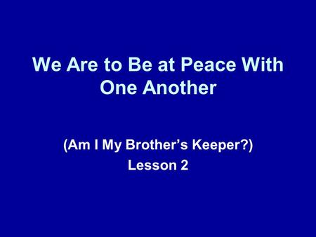 We Are to Be at Peace With One Another (Am I My Brothers Keeper?) Lesson 2.