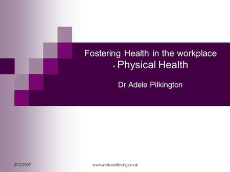 27/2/2007www.work-wellbeing.co.uk Fostering Health in the workplace - Physical Health Dr Adele Pilkington.