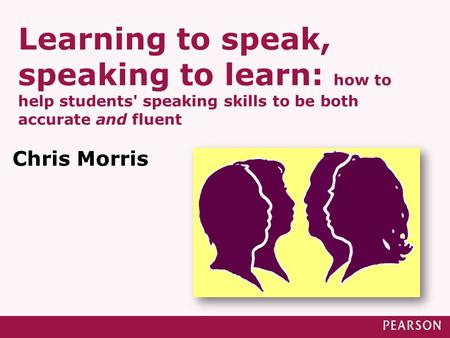 Learning to speak, speaking to learn: how to help students' speaking skills to be both accurate and fluent Chris Morris.