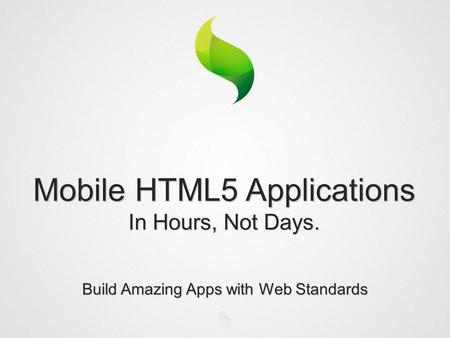 Build Amazing Apps with Web Standards Mobile HTML5 Applications In Hours, Not Days.