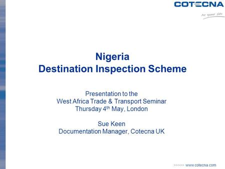 >>>>> www.cotecna.com Nigeria Destination Inspection Scheme Presentation to the West Africa Trade & Transport Seminar Thursday 4 th May, London Sue Keen.