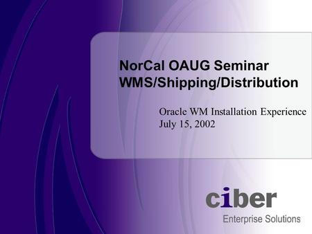 Oracle WM Installation Experience July 15, 2002 NorCal OAUG Seminar WMS/Shipping/Distribution.