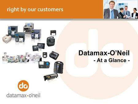 Datamax-ONeil - At a Glance -. Our Value Proposition Datamax-ONeil is the global provider who works passionately with customers to listen, understand.