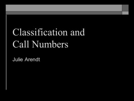 Classification and Call Numbers Julie Arendt. At the end of this session, students should be able to… Explain why classification and call numbers are.