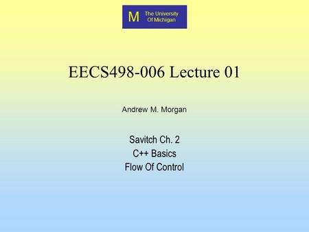 M The University Of Michigan Andrew M. Morgan EECS498-006 Lecture 01 Savitch Ch. 2 C++ Basics Flow Of Control.