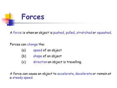 Forces A force is when an object is pushed, pulled, stretched or squashed. Forces can change the: (a)	speed of an object (b)	shape of an object (c)	direction.