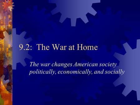 9.2: The War at Home The war changes American society politically, economically, and socially.