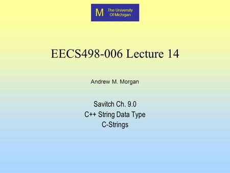 M The University Of Michigan Andrew M. Morgan EECS498-006 Lecture 14 Savitch Ch. 9.0 C++ String Data Type C-Strings.