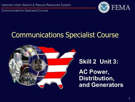 1 National Urban Search & Rescue Response System Communications Specialist Course Communications Specialist Course Skill 2 Unit 3: AC Power, Distribution,