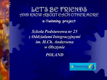 LETS BE FRIENDS AND KNOW ABOUT EACH OTHER MORE e -T winning project Szkoła Podstawowa nr 25 z Oddziałami Integracyjnymi im. H.Ch. Andersena w Olsztynie.