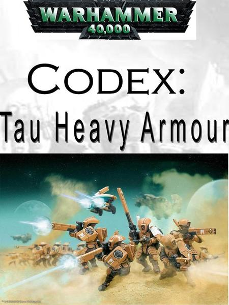 The Uses of this Codex This codex can be used in two ways: firstly, it can be used to add additional heavy armour units to a normal Tau army, or it can.
