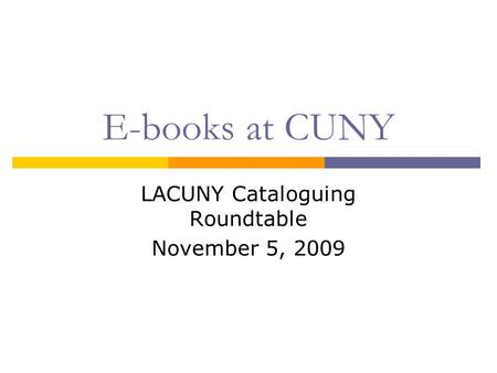 E-books at CUNY LACUNY Cataloguing Roundtable November 5, 2009.