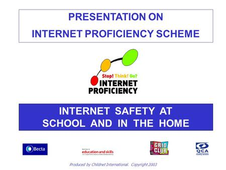 PRESENTATION ON INTERNET PROFICIENCY SCHEME INTERNET SAFETY AT SCHOOL AND IN THE HOME Produced by Childnet International. Copyright 2003.