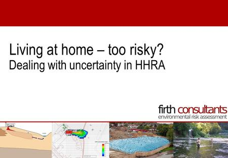 Dealing with uncertainty in HHRA Living at home – too risky?