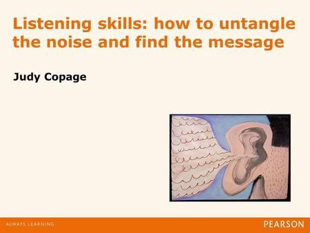 Listening skills: how to untangle the noise and find the message Judy Copage.