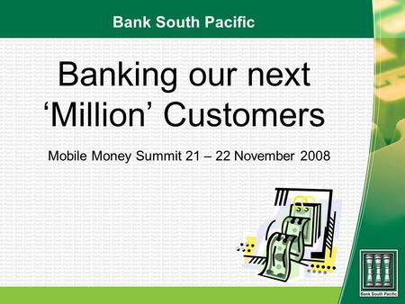 Banking our next Million Customers Mobile Money Summit 21 – 22 November 2008 Bank South Pacific.