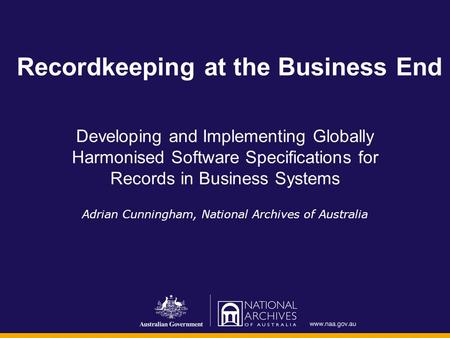 Recordkeeping at the Business End Developing and Implementing Globally Harmonised Software Specifications for Records in Business Systems Adrian Cunningham,