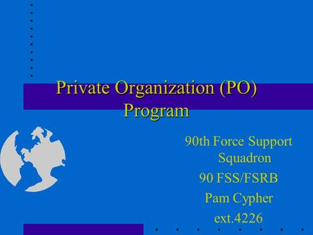 Private Organization (PO) Program 90th Force Support Squadron 90 FSS/FSRB Pam Cypher ext.4226.