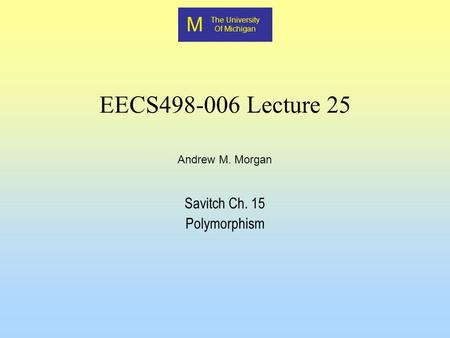 M The University Of Michigan Andrew M. Morgan EECS498-006 Lecture 25 Savitch Ch. 15 Polymorphism.