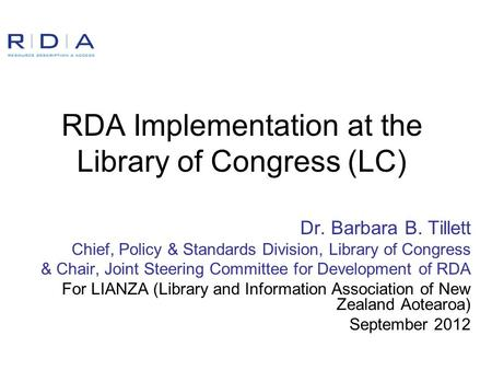 RDA Implementation at the Library of Congress (LC) Dr. Barbara B. Tillett Chief, Policy & Standards Division, Library of Congress & Chair, Joint Steering.