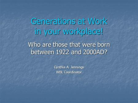 Generations at Work in your workplace! Who are those that were born between 1922 and 2000AD? Cynthia A. Jennings WBL Coordinator.