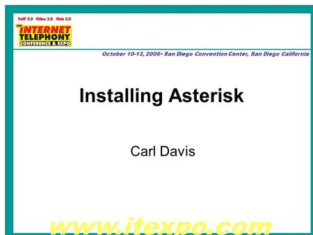 Www.itexpo.com October 10-13, 2006 San Diego Convention Center, San Diego California Installing Asterisk Carl Davis.