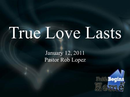 True Love Lasts January 12, 2011 Pastor Rob Lopez.