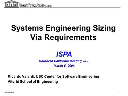 ISPA 4/5/04 1 Systems Engineering Sizing Via Requirements Ricardo Valerdi, USC Center for Software Engineering Viterbi School of Engineering ISPA Southern.
