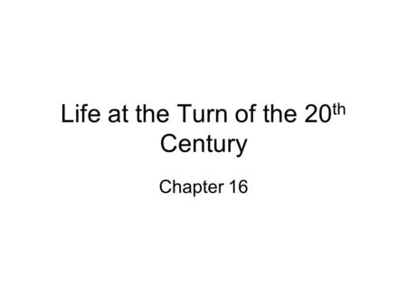 Life at the Turn of the 20 th Century Chapter 16.