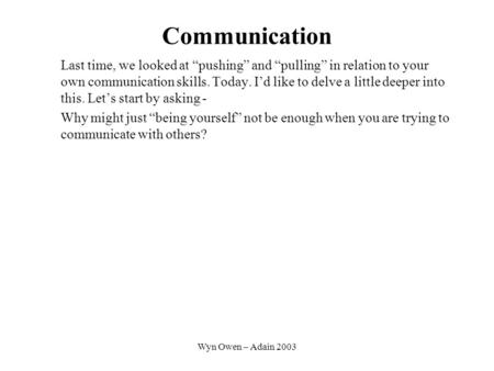Wyn Owen – Adain 2003 Communication Last time, we looked at pushing and pulling in relation to your own communication skills. Today. Id like to delve a.
