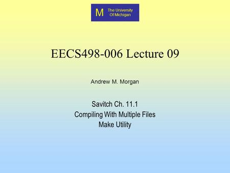 M The University Of Michigan Andrew M. Morgan EECS498-006 Lecture 09 Savitch Ch. 11.1 Compiling With Multiple Files Make Utility.